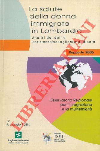 La salute della donna immigrata in Lombardia. Analisi dei dati e assistenza-accoglienza dedicata. Rapporto 2006.
