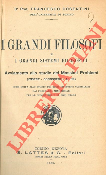 I grandi filosofi e i grandi sistemi filosofici. Avviamento allo studio dei massimi problemi (Essere - Conoscere - Agire).