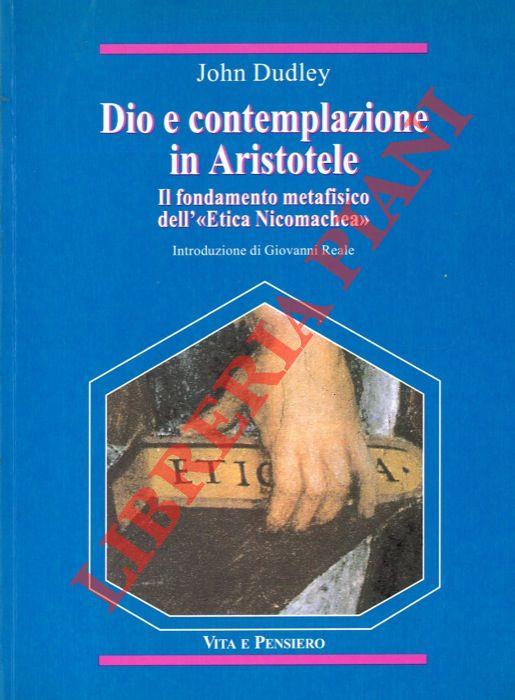 Dio e contemplazione in Aristotele. Il fondamento metafisico dell' Etica Nicomachea . Introduzione di Giovanni Reale.