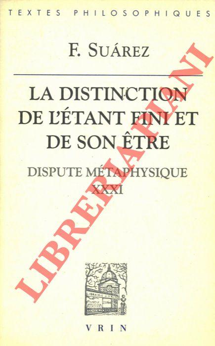 La distinction de létant fini et de son etre. Dispute métaphysique XXXI. Texte intégral présenté, traduit et annoté par Jean Paul Coujou.