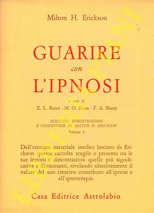 Guarire con l'ipnosi. A cura di Ernest L. Rossi - Margaret O. Ryan - Florence A. Sharp. Seminari, dimostrazioni e conferenze di Milton H. Erickson. Volume I.