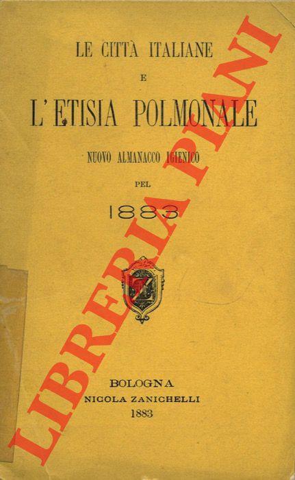 Le città italiane e l'etisia polmonale. Nuovo almanacco igienico pel 1883.