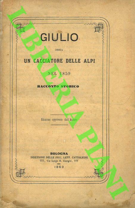 Giulio ossia un cacciatore delle Alpi nel 1859. Racconto storico. Volume Primo.