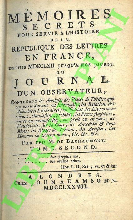 Mémoires secrets pour servir à l'histoire de la république des lettres en France depuis MDCCLXII jusqu'à nos jours ou Journal d'un obervateur, .... . Tome Premier..