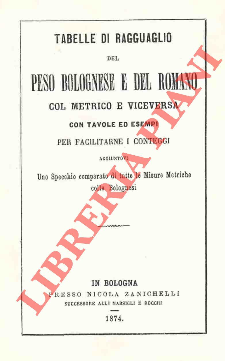 4-19818 – Tabelle di ragguaglio del peso bolognese e del romano col metrico e viceversa. Con tavole ed esempi per facilitarne i conteggi aggiuntovi Uno specchio comparato di tutte le Misure Metriche colle Bolognesi.